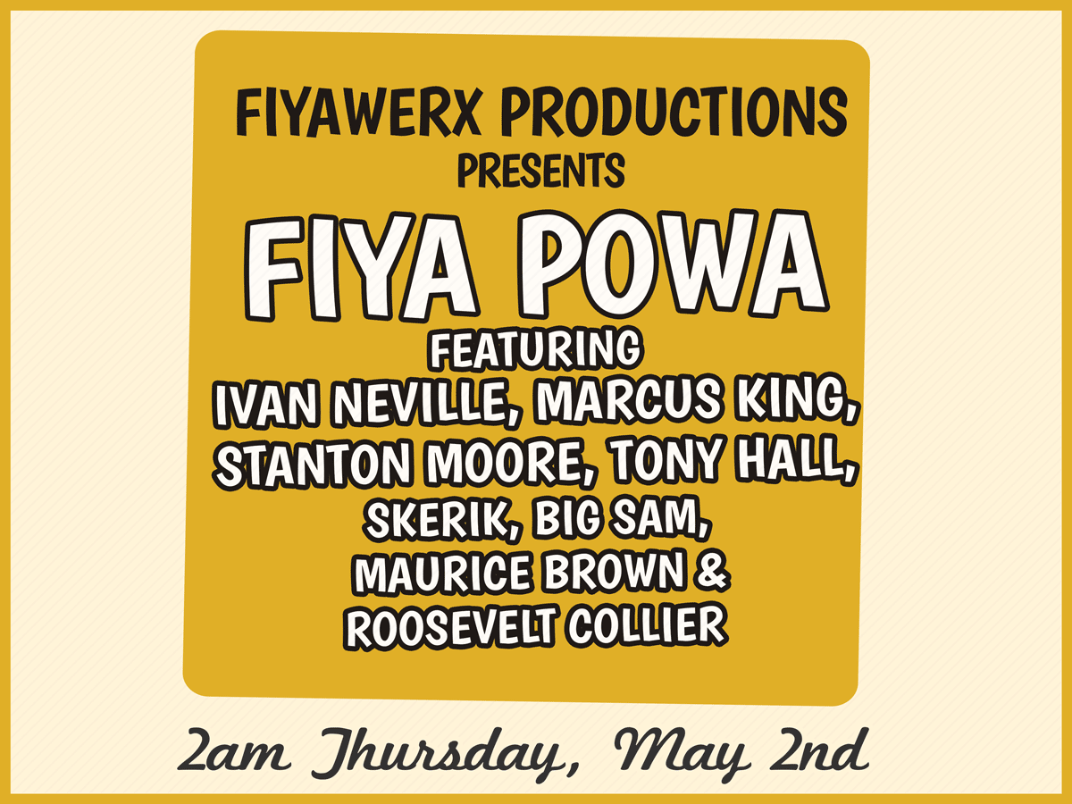 FIYAWERX PRODUCTIONS presents FIYA POWA feat. Ivan Neville, Marcus King, Stanton Moore & more