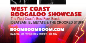 Boom Boom Room Presents **WEST COAST NEW BOOGALOO SHOWCASE** ft The Humidors, El Metate, Ideateam & the Crooked Stuff @ The Maison   New Orleans   Louisiana   United States